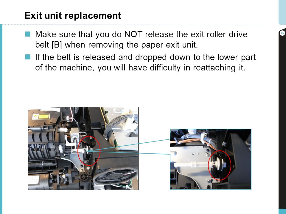 Exit unit replacement Make sure that you do NOT release the exit roller drive belt [B] when removing the paper exit unit.